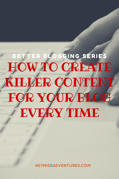 How to Create Killer Content for Your Blog Every Time || heymissadventures.com