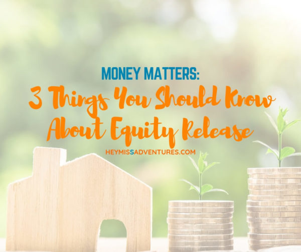 3 Things You Should Know About Equity Release | Hey, Miss Adventures!