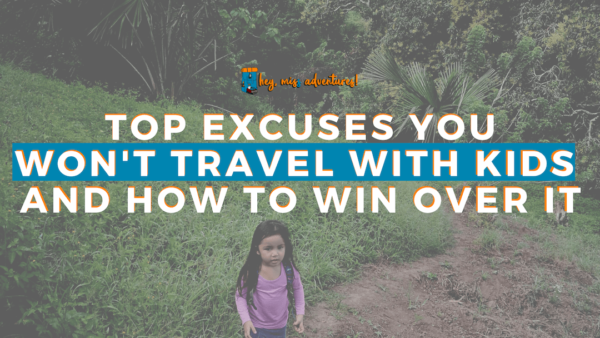 10 Excuses You Won't Travel with Kids - And How to Win Over It | Hey, Miss Adventures!
