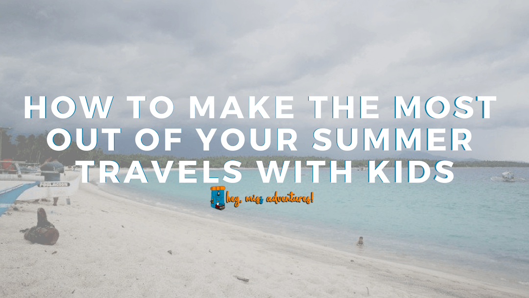 How to Make the Most Out of Your Summer Travel with Kids
