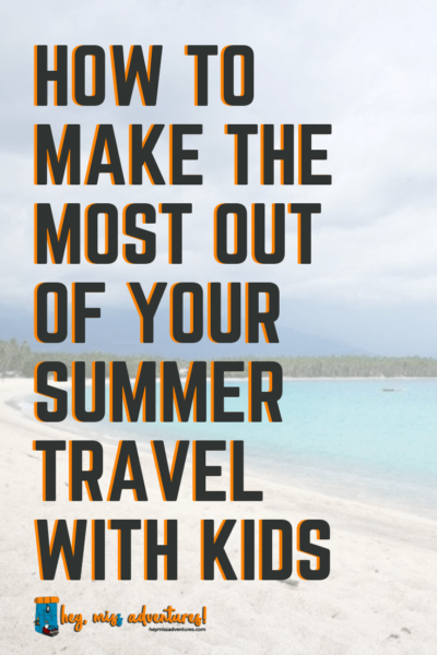 How to Make the Most Out of Your Summer Travel with Kids | Hey, Miss Adventures!