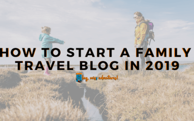 How to Start a Family Travel Blog in 2019
